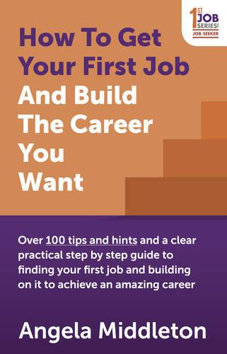 How To Get Your First Job And Build The Career You Want: Over 100 tips and hints and a clear practical step by step guide to finding your first job and building on it to achieve an amazing career (Paperback)