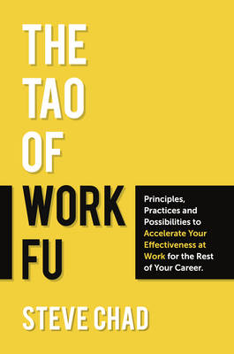 The Tao of Work Fu: Principles, Practices and Possibilities to Accelerate Your Effectiveness at Work for the Rest of Your Career (Paperback)