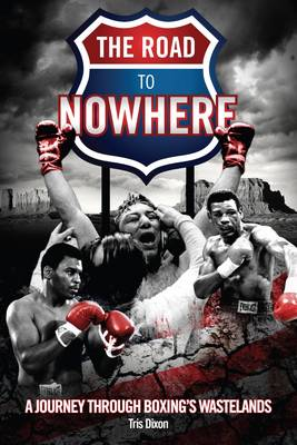 The Road to Nowhere: A Journey Through Boxing's Wastelands (Hardback)