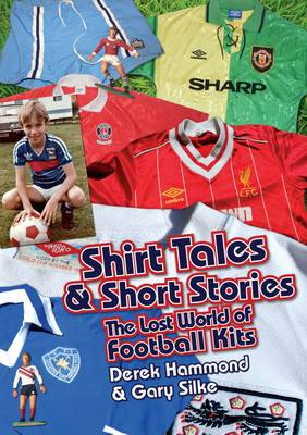 Got, Not Got: Shirt Tales & Short Stories: The Lost World of Classic Football Kits (Hardback)
