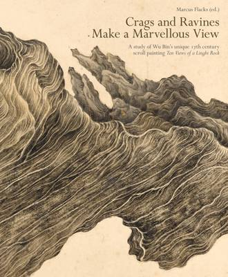 """Crags and Ravines Make a Marvellous View: A Study of Wu Bin's Unique 17th Century Scroll Painting """"Ten Views of a Lingbi Rock"""" (Paperback)"""