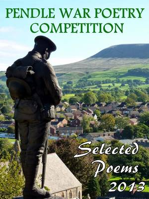 Pendle War Poetry Competition - Selected Poems 2013: An Anthology of Over 100 of the Best Poems Submitted for the 2013 Pendle War Poetry Competition (Paperback)
