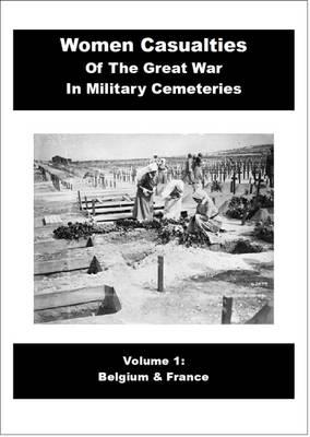 Women Casulaties of the Great War in Military Cemeteries: Belgium & France Volume 1 (Paperback)