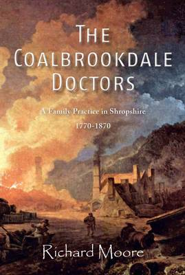 The Coalbrookdale Doctors: A Family Practice in Shropshire, 1770-1870 (Paperback)