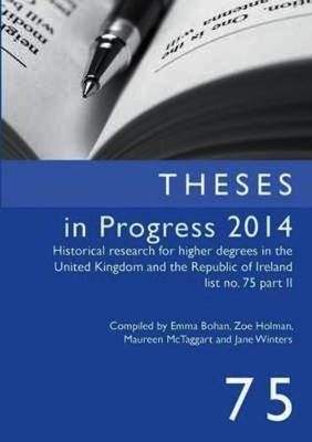 Theses in Progress 2014: Historical Research for Higher Degrees in the United Kingdom and the Republic of Ireland, Vol. 75 - Historical Research for Higher Degrees in the UK and Republic of Ireland 75 (Paperback)