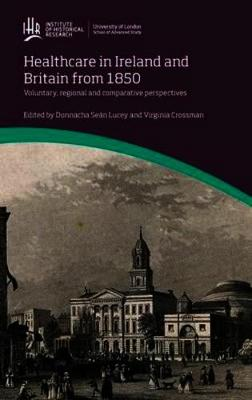 Healthcare in Ireland and Britain 1850-1970: Voluntary, regional and comparative perspectives - IHR Conference Series (Hardback)