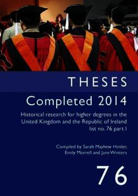 Historical Research for Higher Degrees in the United Kingdom and the Republic of Ireland: Theses Completed 2014 v. 76 pt. I - Historical Research for Higher Degrees in the UK and Republic of Ireland 76 (Paperback)
