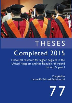 Theses Completed 2015: Historical research for higher degrees in the United Kingdom and the Republic of Ireland list no. 77 part 1 - Historical Research for Higher Degrees in the UK and Republic of Ireland 77 (Paperback)