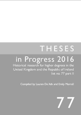 Theses in Progress 2016: Historical research for higher degrees in the United Kingdom and the Republic of Ireland list no. 77 part II - Historical Research for Higher Degrees in the UK and Republic of Ireland 77 (Paperback)