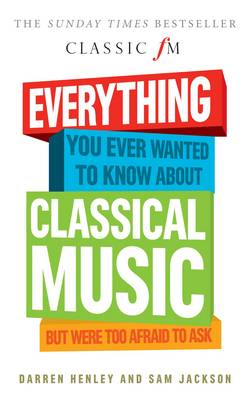 Everything You Ever Wanted to Know About Classical Music...: But Were Too Afraid to Ask (Classic FM) (Paperback)