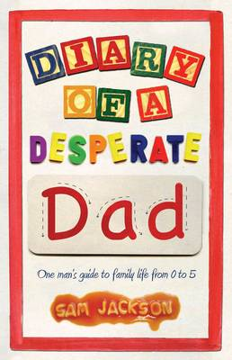 Diary of a Desperate Dad: One Man's Guide to Family Life from 0 to 5 (Paperback)