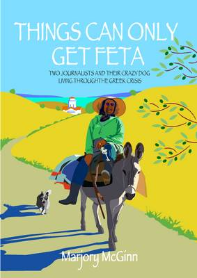 Things Can Only Get Feta: Two Journalists and Their Crazy Dog Living Through the Greek Crisis (Paperback)