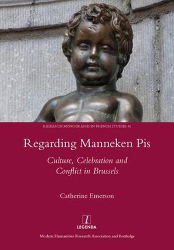 Regarding Manneken Pis: Culture, Celebration and Conflict in Brussels (Hardback)