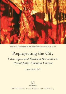 Reprojecting the City: Urban Space and Dissident Sexualities in Recent Latin American Cinema (Hardback)