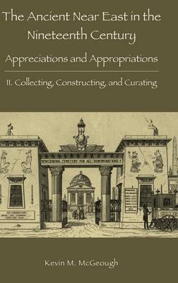 The Ancient Near East in the Nineteenth Century: Appreciations and Appropriations. II. Collecting, Constructing, and Curating (Hardback)