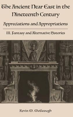 The Ancient Near East in the Nineteenth Century: Appreciations and Appropriations. III. Fantasy and Alternative Histories (Hardback)