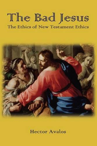 The Bad Jesus: The Ethics of New Testament Ethics (Paperback)