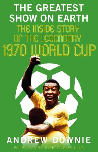 The Greatest Show on Earth: The Incredible Inside Story of the legendary 1970 Football World Cup (Hardback)