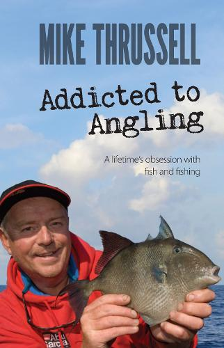 Addicted to Angling: A Lifetime's Obsession with Fish and Fishing 2015 (Hardback)