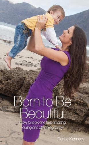 Born to be Beautiful: How to Look and Feel Amazing During and After Pregnancy (Paperback)