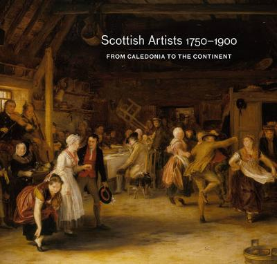 Scottish Artists 1750-1900: From Caledonia to the Continent (Paperback)