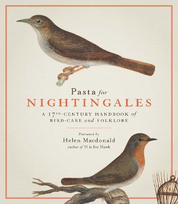 Pasta For Nightingales: A 17th-century handbook of bird-care and folklore (Hardback)