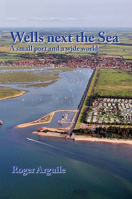Wells Next the Sea: A Small Port and a Wide World (Paperback)