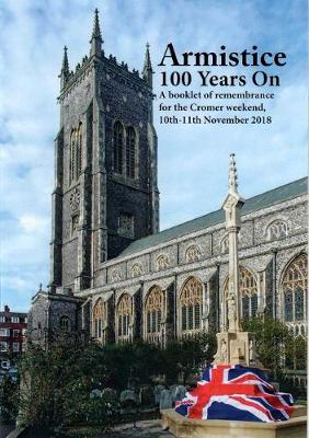 Armistice 100 Years On: A booklet of remembrance for the Cromer Weekend 10th-11th November 2018 (Paperback)