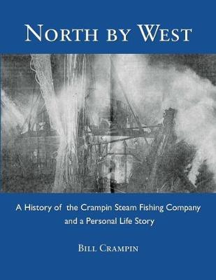 North by West: A History of the Crampin Steam Fishing Company and a Personal Life Story (Hardback)