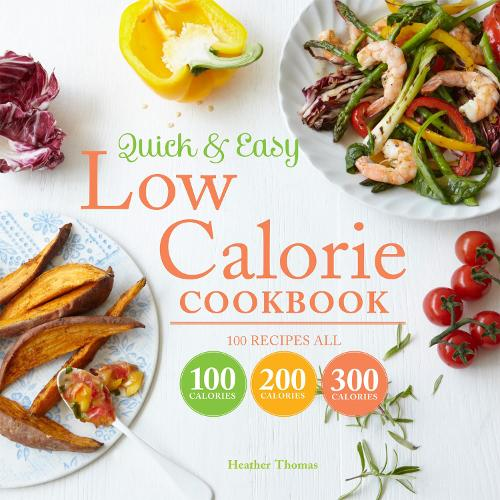 Quick and Easy Low Calorie Cookbook: 100 recipes, all 100 calories, 200 calories or 300 calories (Hardback)