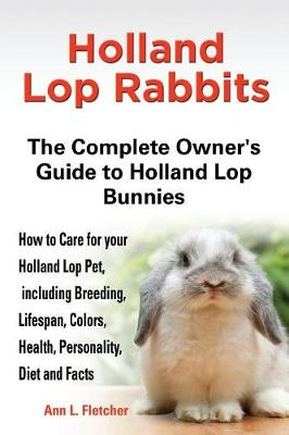 Holland Lop Rabbits The Complete Owner's Guide to Holland Lop Bunnies How to Care for your Holland Lop Pet, including Breeding, Lifespan, Colors, Health, Personality, Diet and Facts (Paperback)