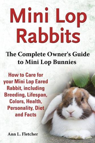 Mini Lop Rabbits, The Complete Owner's Guide to Mini Lop Bunnies, How to Care for your Mini Lop Eared Rabbit, including Breeding, Lifespan, Colors, Health, Personality, Diet and Facts (Paperback)