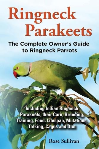 Ringneck Parakeets, The Complete Owner's Guide to Ringneck Parrots, Including Indian Ringneck Parakeets, their Care, Breeding, Training, Food, Lifespan, Mutations, Talking, Cages and Diet (Paperback)