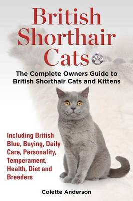British Shorthair Cats, The Complete Owners Guide to British Shorthair Cats and Kittens Including British Blue, Buying, Daily Care, Personality, Temperament, Health, Diet and Breeders (Paperback)