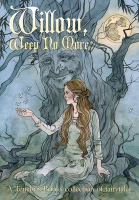 Willow, Weep No More: A Tenebris Books Collection of Fairytales (Hardback)