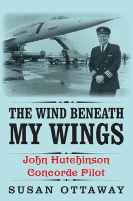 The Wind Beneath My Wings: John Hutchinson Concorde Pilot (Paperback)