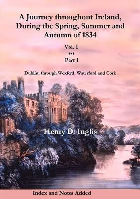 A Journey Throughout Ireland, During the Spring, Summer and Autumn of 1834: Vol. 1, Part 1: Dublin, Through Wexford, Waterford, Kilkenny and Cork - Historic Irish Journeys 2 (Paperback)