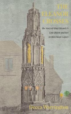 The Eleanor Crosses: The Story of King Edward I's Lost Queen and her Architectural Legacy (Paperback)