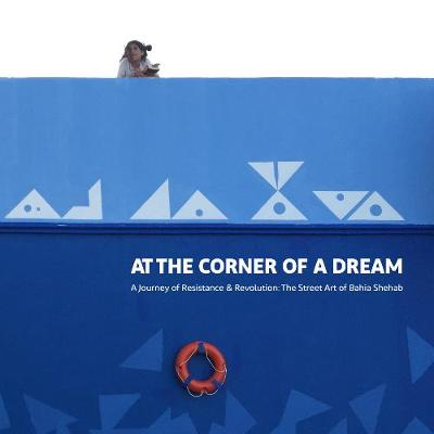 At the Corner of a Dream: A Journey of Resistance & Revolution: The Street Art of Bahia Shehab (Paperback)