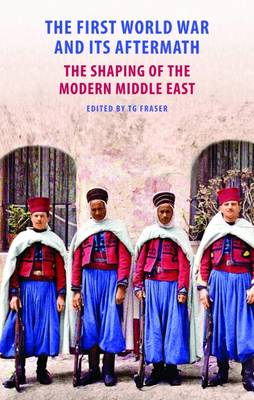 The First World War and its Aftermath: The Shaping of the Modern Middle East (Hardback)