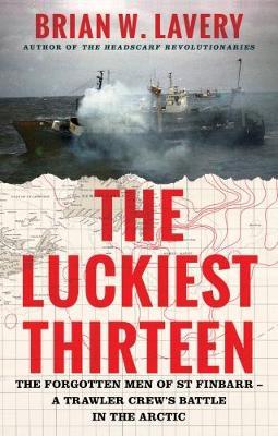 The Luckiest Thirteen: The forgotten men of St Finbarr - A trawler crew's battle in the Arctic (Hardback)