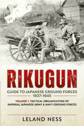 Rikugun: Guide to Japanese Ground Forces 1937-1945: Volume 1: Tactical Organization of Imperial Japanese Army & Navy Ground Forces (Paperback)
