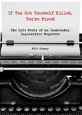 If You Get Yourself Killed, You'Re Fired!: The Extraordinary Life of an Ordinary Reporter on the Front Lines of Africa (Hardback)
