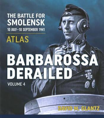Barbarossa Derailed: Volume 4: The Battle for Smolensk 10 July-10 September 1941 Volume 4 - Atlas (Hardback)