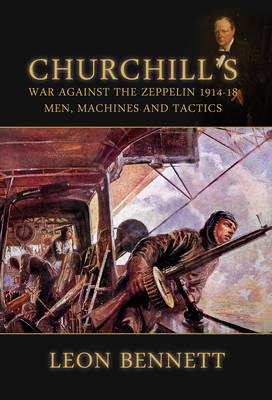 Churchill'S War Against the Zeppelin 1914-18: Men, Machines and Tactics (Hardback)