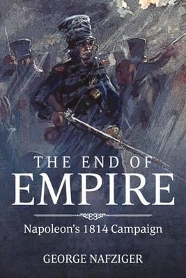 The End of Empire: Napoleon's 1814 Campaign (Hardback)