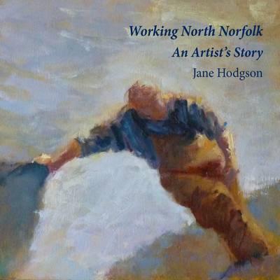 Working North Norfolk: An Artist's Story (Hardback)