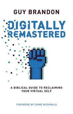 Digitally Remastered: A Biblical Guide to Reclaiming Your Virtual Self (Paperback)