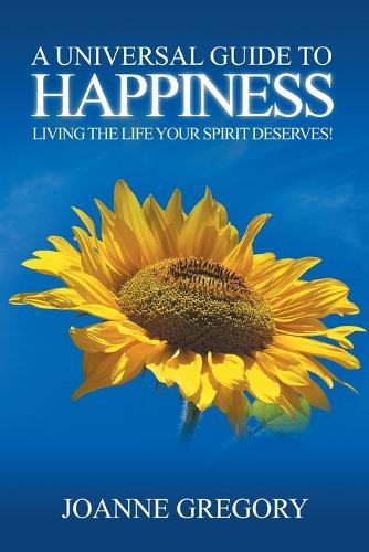 A Universal Guide to Happiness: Living the Life Your Spirit Deserves! (Paperback)