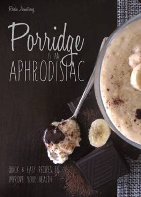 Porridge is an Aphrodisiac: Quick and Easy Recipes to Boost Your Health (Paperback)